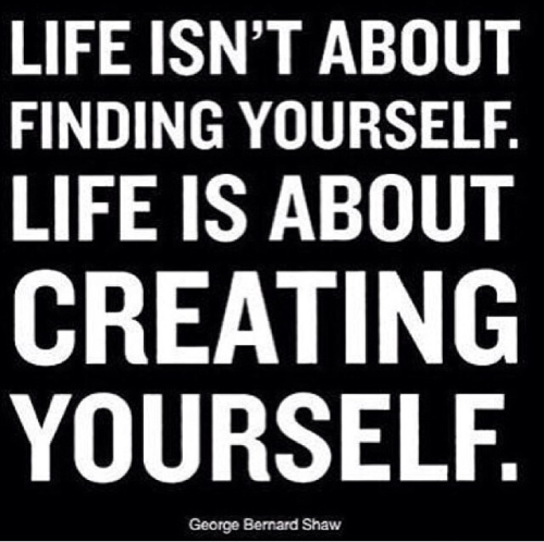 Life isn't about finding yourself. Life is about creating yourself. Quote