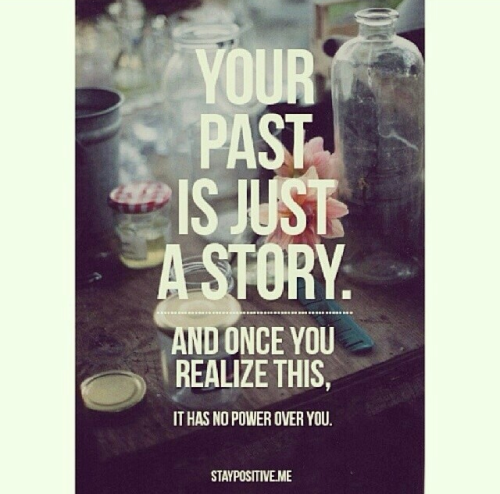 Your past is just a story and once you realize this, it has no power over you. Quote