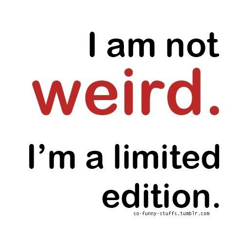 I'm not weird. I'm a limited edition.